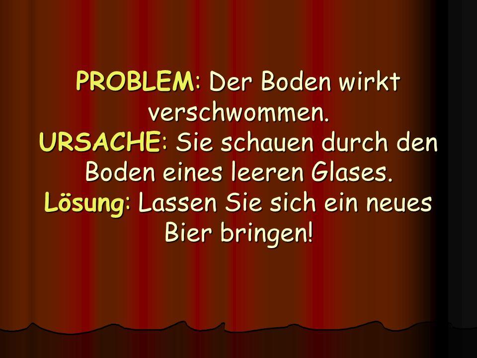 PROBLEM: Der Boden wirkt verschwommen. URSACHE: Sie schauen durch den Boden eines leeren Glases. Lösung: Lassen Sie sich ein neues Bier bringen!