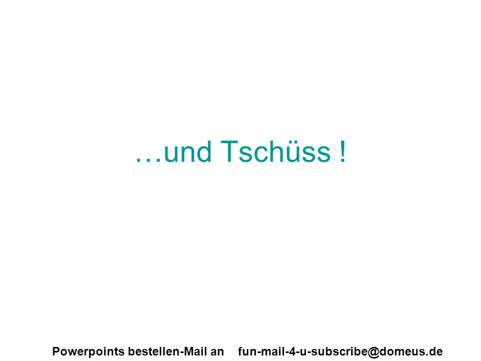 Powerpoints bestellen-Mail an fun-mail-4-u-subscribe@domeus.de …und Tschüss !
