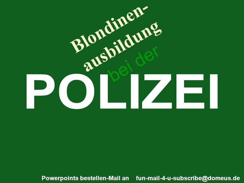 Powerpoints bestellen-Mail an fun-mail-4-u-subscribe@domeus.de Blondinen- ausbildung bei der