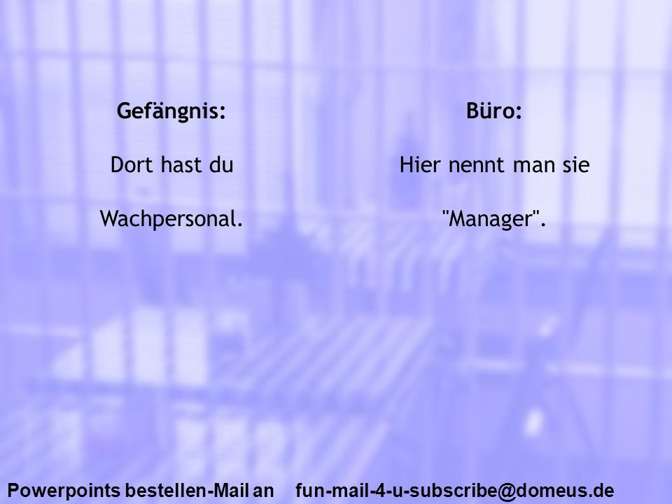 Powerpoints bestellen-Mail an fun-mail-4-u-subscribe@domeus.de Gefängnis: Dort hast du Wachpersonal. Büro: Hier nennt man sie