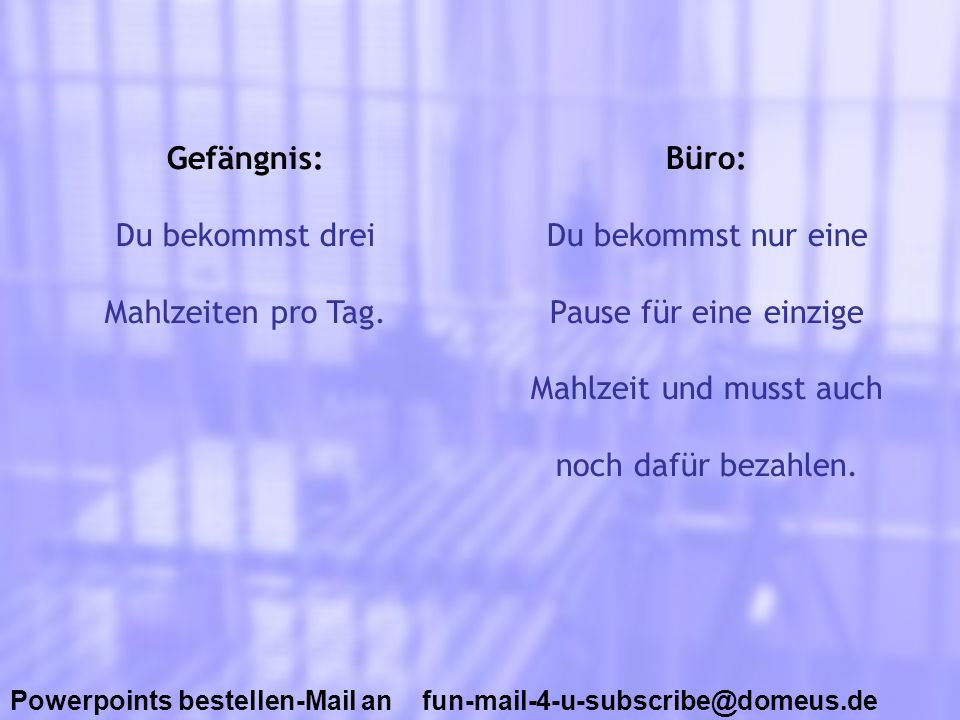Powerpoints bestellen-Mail an fun-mail-4-u-subscribe@domeus.de Gefängnis: Du bekommst drei Mahlzeiten pro Tag. Büro: Du bekommst nur eine Pause für ei