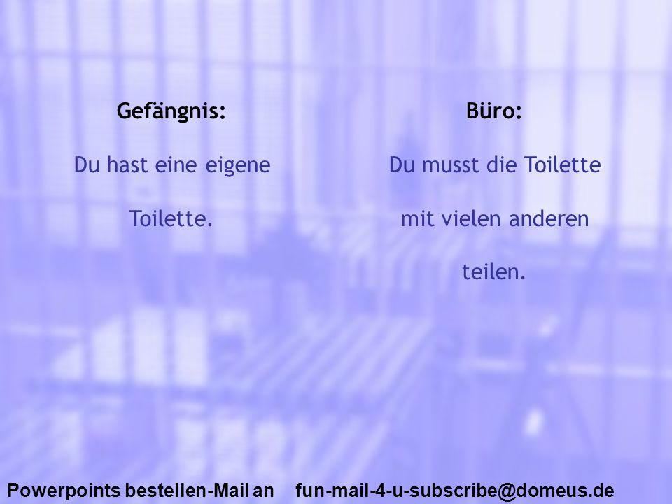 Powerpoints bestellen-Mail an fun-mail-4-u-subscribe@domeus.de Gefängnis: Du hast eine eigene Toilette. Büro: Du musst die Toilette mit vielen anderen