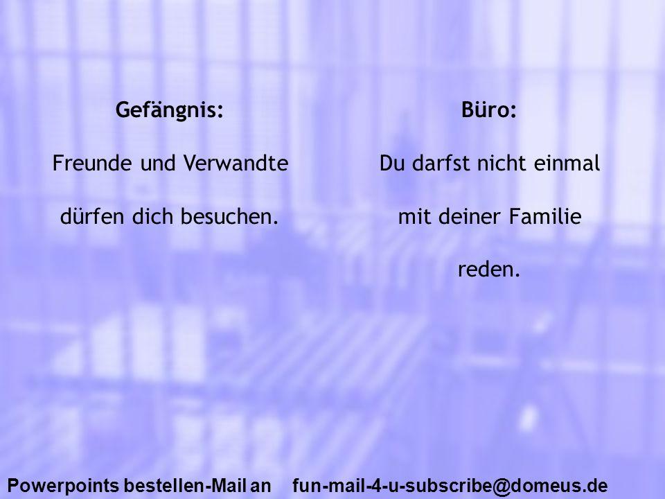 Powerpoints bestellen-Mail an fun-mail-4-u-subscribe@domeus.de Gefängnis: Freunde und Verwandte dürfen dich besuchen. Büro: Du darfst nicht einmal mit