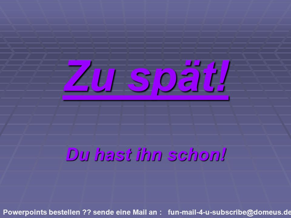 Powerpoints bestellen ?? sende eine Mail an : fun-mail-4-u-subscribe@domeus.de Zu spät! Du hast ihn schon!