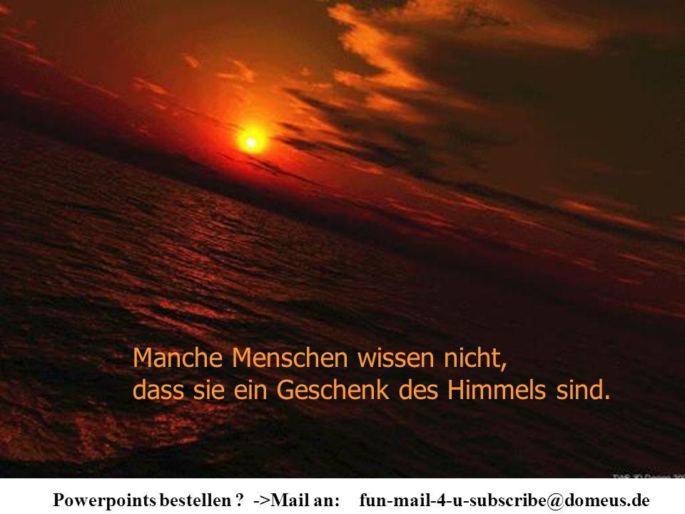 Powerpoints bestellen ? ->Mail an: fun-mail-4-u-subscribe@domeus.de Manche Menschen wissen nicht, dass sie ein Geschenk des Himmels sind.