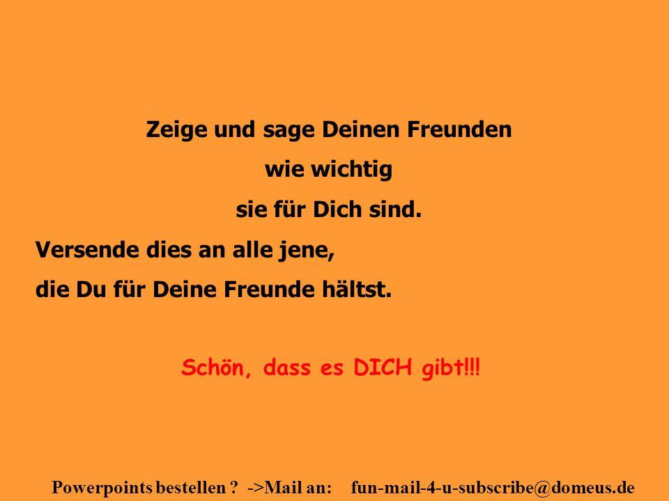 Powerpoints bestellen ? ->Mail an: fun-mail-4-u-subscribe@domeus.de Zeige und sage Deinen Freunden wie wichtig sie für Dich sind. Versende dies an all