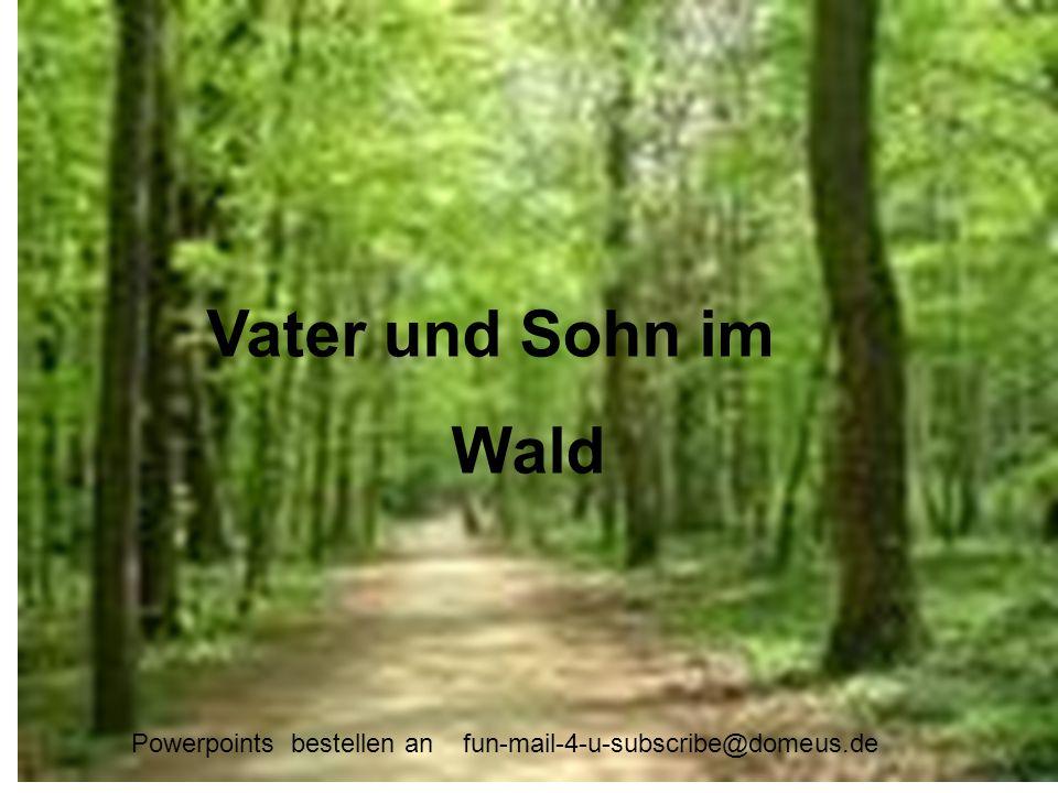 Powerpoints bestellen an fun-mail-4-u-subscribe@domeus.de Vater und Sohn im Wald Vater und Sohn im Wald Powerpoints bestellen an fun-mail-4-u-subscrib