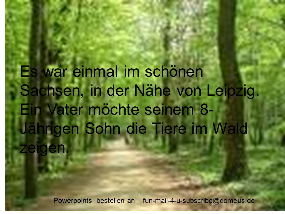 Es war einmal im schönen Sachsen, in der Nähe von Leipzig. Ein Vater möchte seinem 8-Jährigen Sohn die Tiere im Wald zeigen. Es war einmal im schönen