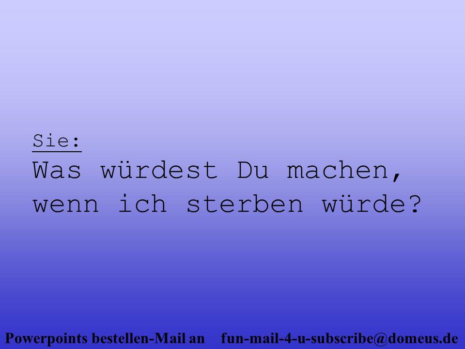 Powerpoints bestellen-Mail an fun-mail-4-u-subscribe@domeus.de Er: (räuspert sich) Ich denke, wenn ich lange genug getrauert habe und mein Leben wieder einen Sinn ergibt, ja.