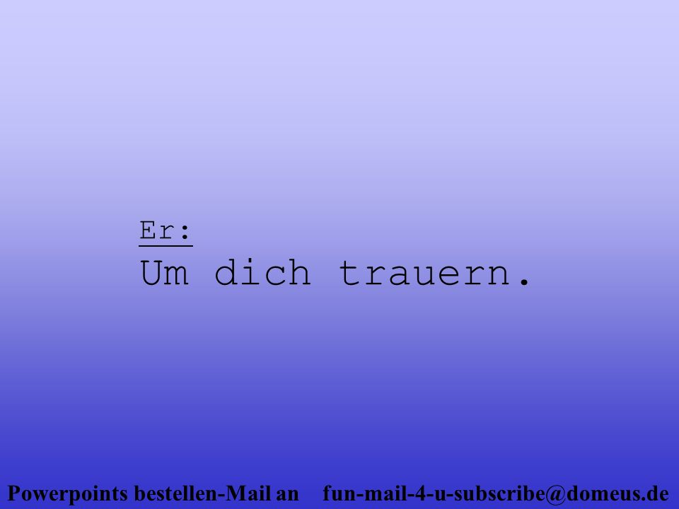 Powerpoints bestellen-Mail an fun-mail-4-u-subscribe@domeus.de Sie: ?!?!?