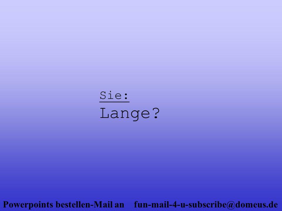 Powerpoints bestellen-Mail an fun-mail-4-u-subscribe@domeus.de Er: Sehr lange!