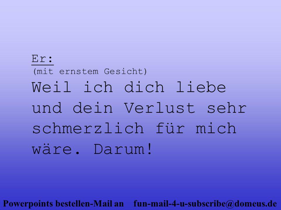 Powerpoints bestellen-Mail an fun-mail-4-u-subscribe@domeus.de Sie: (mit einem Lächeln) Das ist lieb.