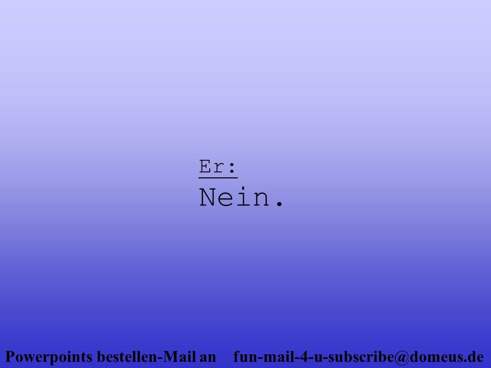 Powerpoints bestellen-Mail an fun-mail-4-u-subscribe@domeus.de Sie: (mit gekränktem Gesichtsausdruck) Warum nicht.