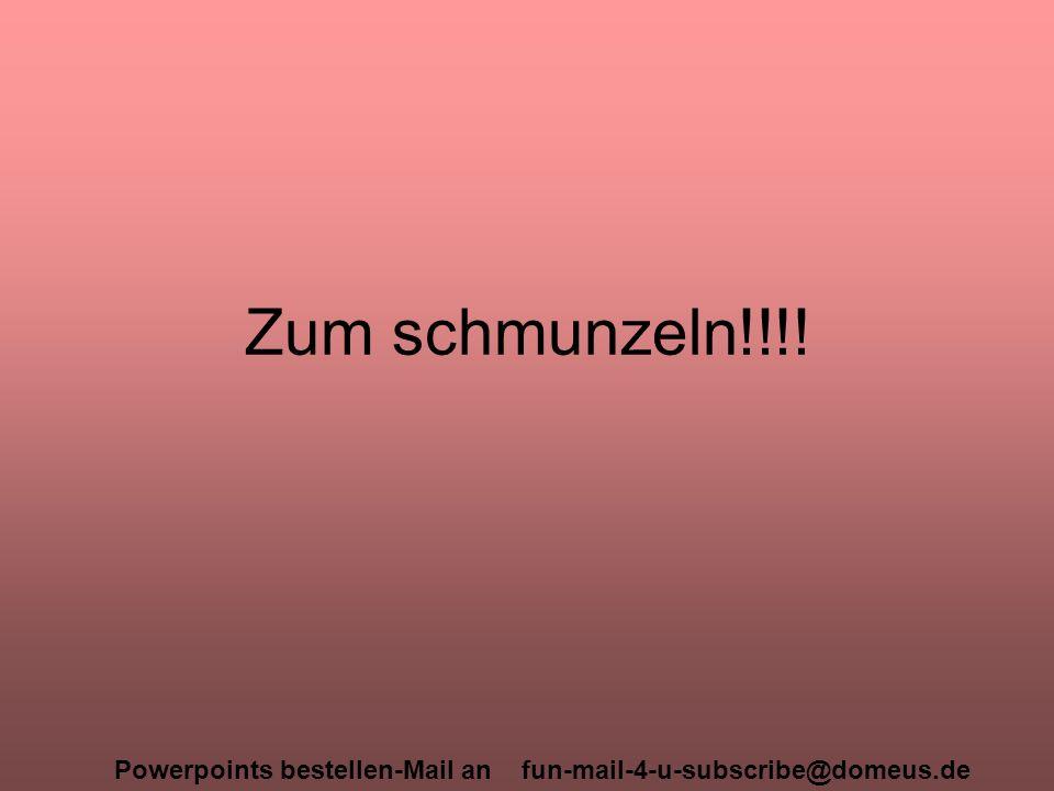 Powerpoints bestellen-Mail an fun-mail-4-u-subscribe@domeus.de Zum schmunzeln!!!!
