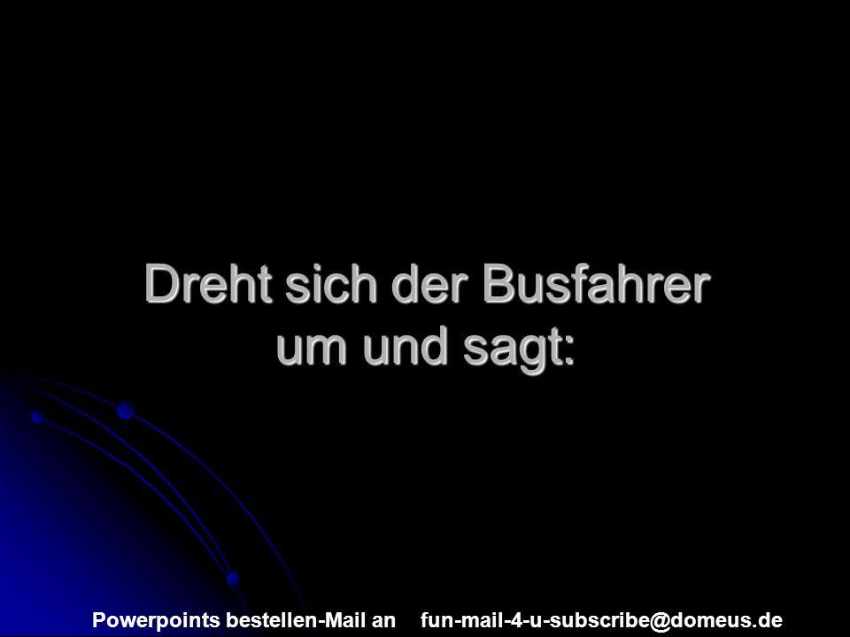 Powerpoints bestellen-Mail an fun-mail-4-u-subscribe@domeus.de Dreht sich der Busfahrer um und sagt: