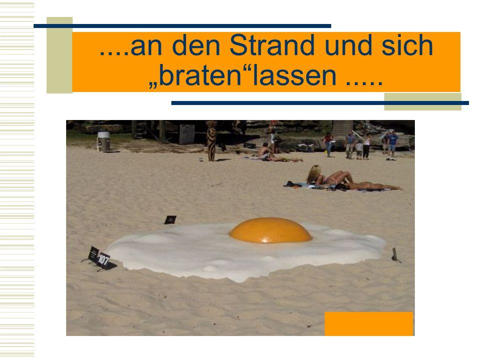 ....an den Strand und sich bratenlassen.....