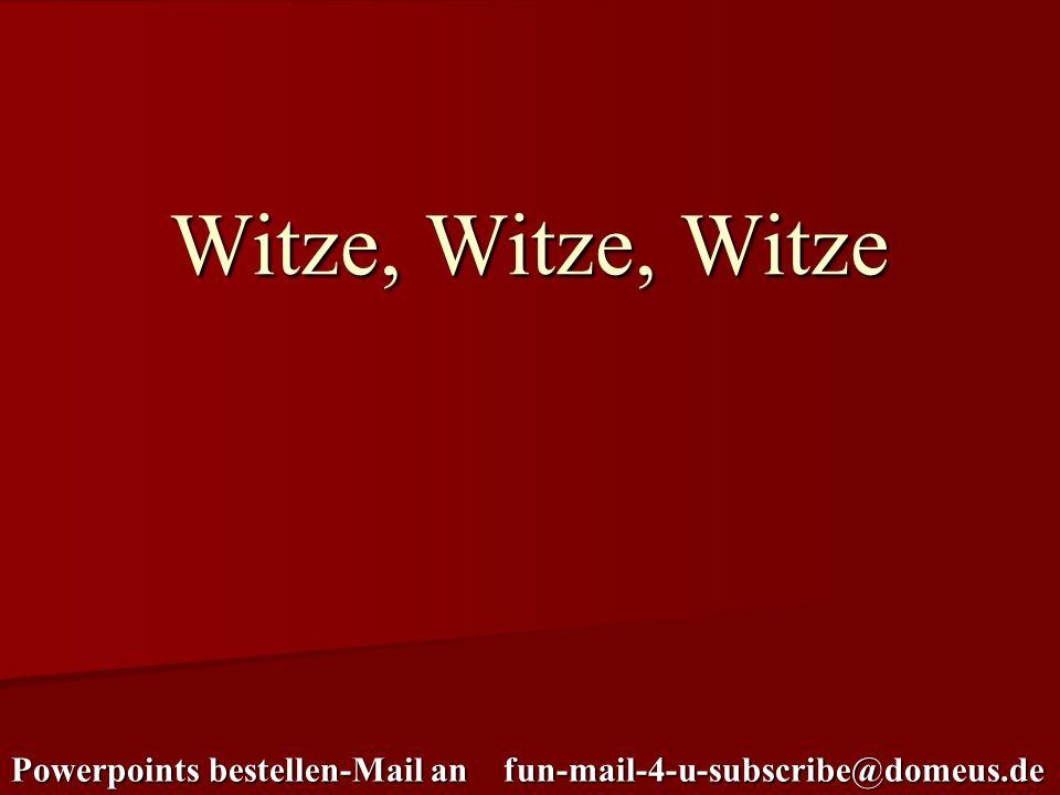 Powerpoints bestellen-Mail an fun-mail-4-u-subscribe@domeus.de Witze, Witze, Witze