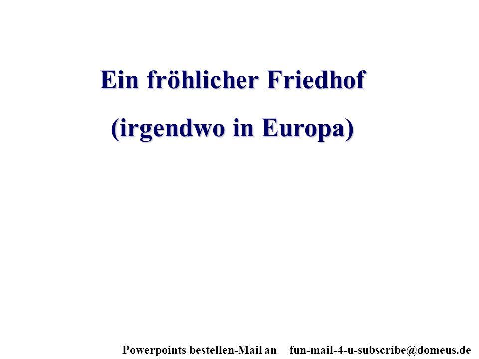 Powerpoints bestellen-Mail an fun-mail-4-u-subscribe@domeus.de Ein fröhlicher Friedhof (irgendwo in Europa)