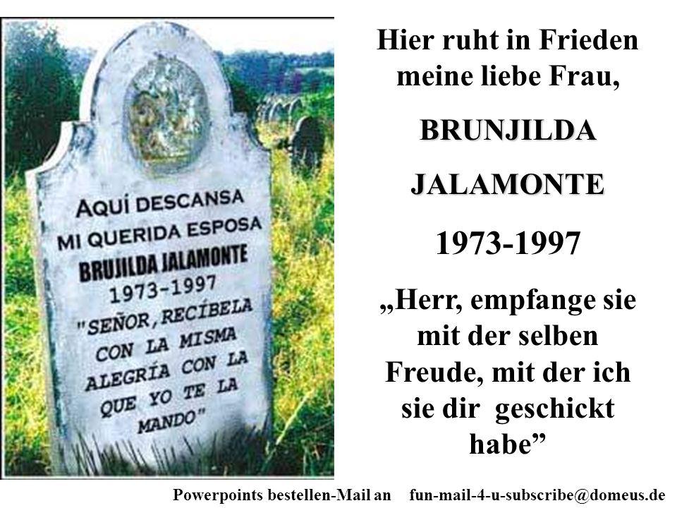 Powerpoints bestellen-Mail an fun-mail-4-u-subscribe@domeus.de Hier ruht in Frieden meine liebe Frau,BRUNJILDAJALAMONTE 1973-1997 Herr, empfange sie m