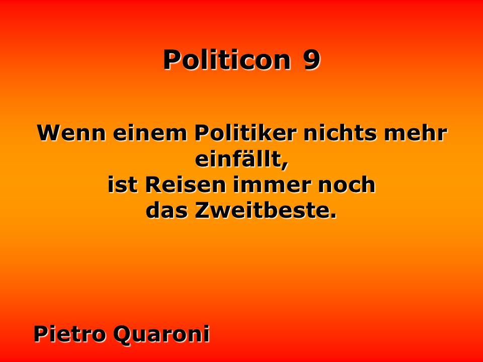 Politicon 9 Hütet euch vor den Politikern, die auf jede Frage eine Antwort wissen. Norbert Blüm
