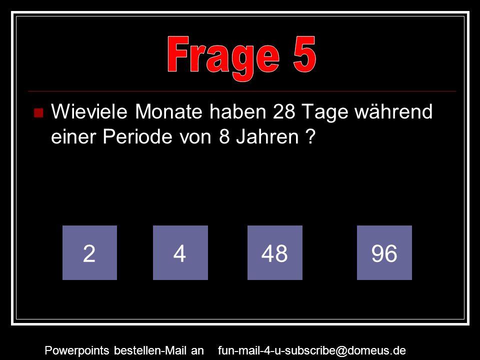 Powerpoints bestellen-Mail an fun-mail-4-u-subscribe@domeus.de Wieviele Monate haben 28 Tage während einer Periode von 8 Jahren ? 249648