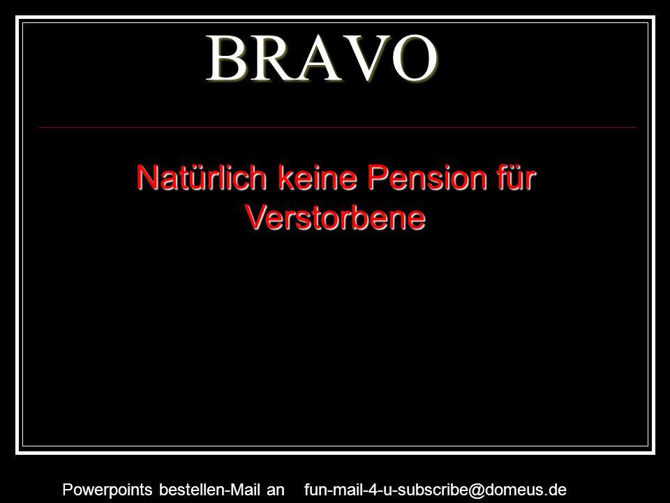 Powerpoints bestellen-Mail an fun-mail-4-u-subscribe@domeus.de BRAVO Natürlich keine Pension für Verstorbene