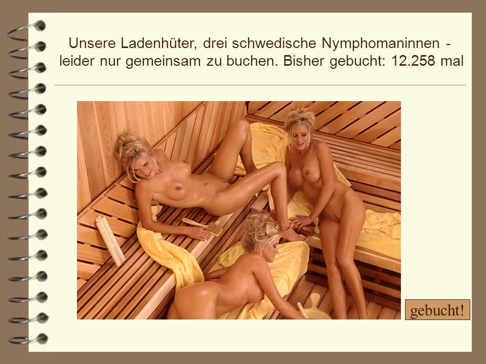 Unsere Ladenhüter, drei schwedische Nymphomaninnen - leider nur gemeinsam zu buchen. Bisher gebucht: 12.258 mal gebucht!