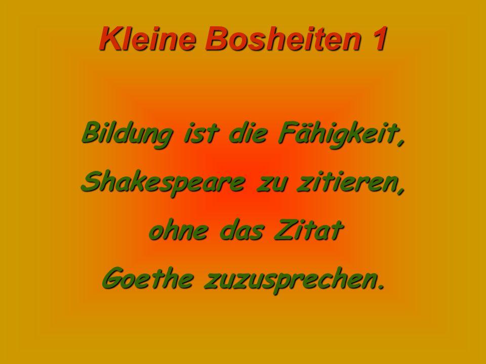 Kleine Bosheiten 1 Bildung ist die Fähigkeit, Shakespeare zu zitieren, ohne das Zitat Goethe zuzusprechen.