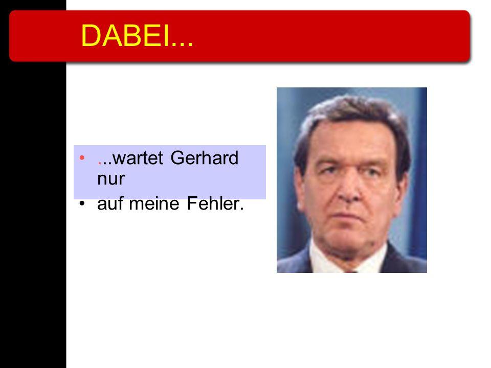 DABEI......wartet Gerhard nur auf meine Fehler.