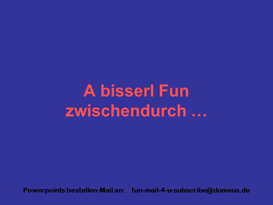 Powerpoints bestellen-Mail an: fun-mail-4-u-subscribe@domeus.de A bisserl Fun zwischendurch …