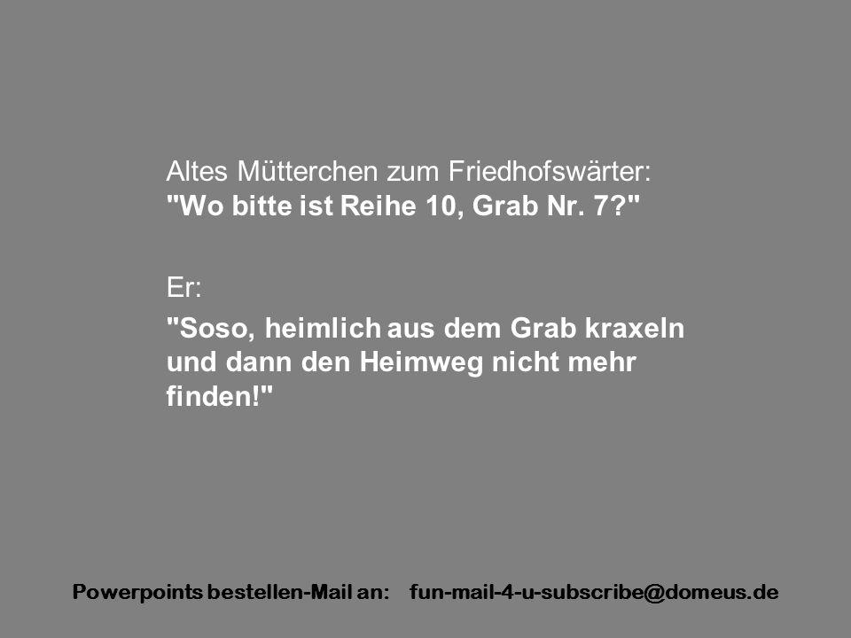 Powerpoints bestellen-Mail an: fun-mail-4-u-subscribe@domeus.de Altes Mütterchen zum Friedhofswärter: