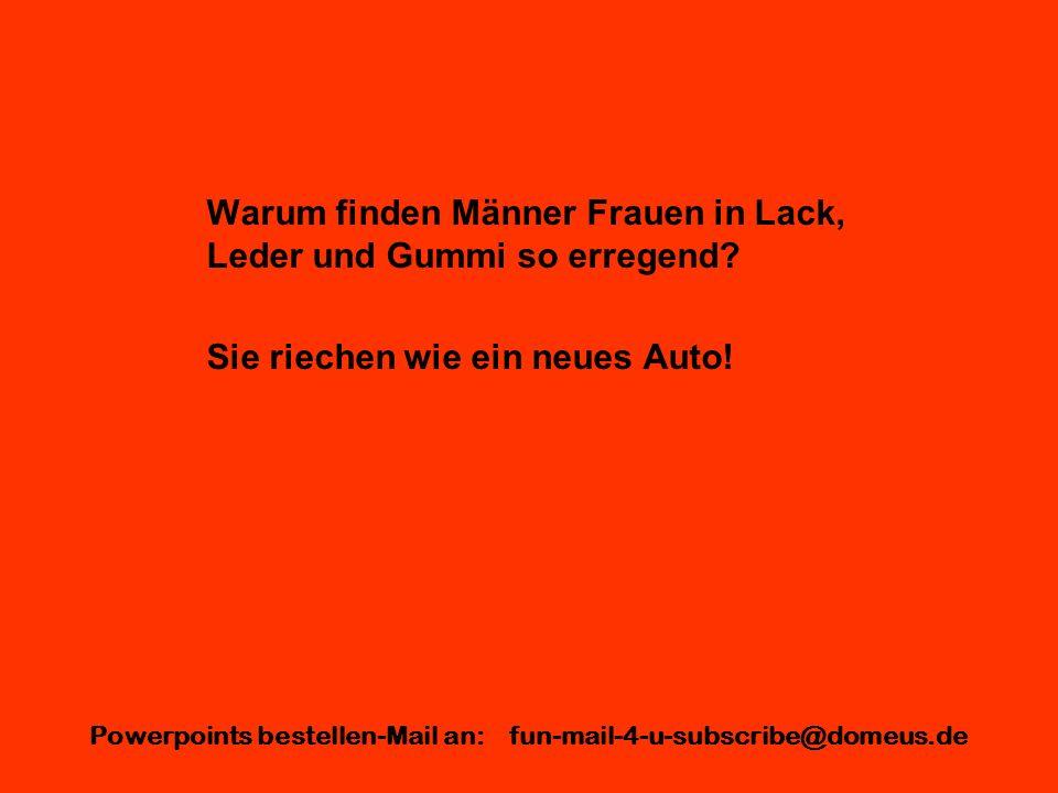 Powerpoints bestellen-Mail an: fun-mail-4-u-subscribe@domeus.de Warum finden Männer Frauen in Lack, Leder und Gummi so erregend? Sie riechen wie ein n