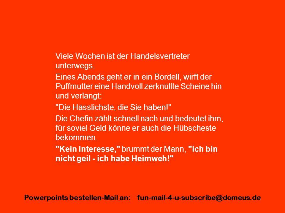 Powerpoints bestellen-Mail an: fun-mail-4-u-subscribe@domeus.de Viele Wochen ist der Handelsvertreter unterwegs. Eines Abends geht er in ein Bordell,