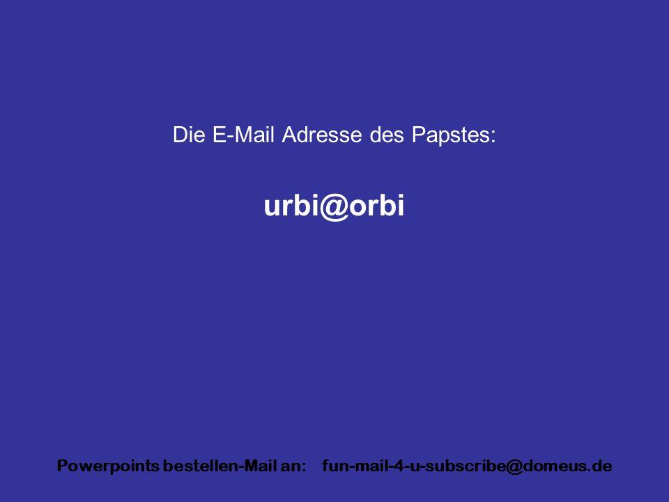 Powerpoints bestellen-Mail an: fun-mail-4-u-subscribe@domeus.de Die E-Mail Adresse des Papstes: urbi@orbi