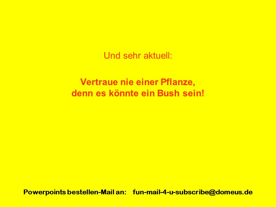 Powerpoints bestellen-Mail an: fun-mail-4-u-subscribe@domeus.de Und sehr aktuell: Vertraue nie einer Pflanze, denn es könnte ein Bush sein!