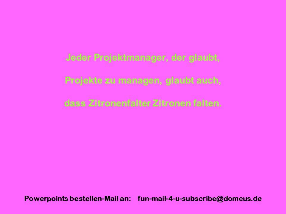 Powerpoints bestellen-Mail an: fun-mail-4-u-subscribe@domeus.de Jeder Projektmanager, der glaubt, Projekte zu managen, glaubt auch, dass Zitronenfalte