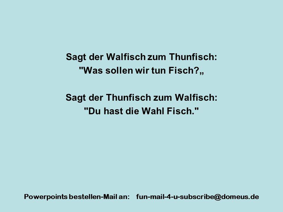 Powerpoints bestellen-Mail an: fun-mail-4-u-subscribe@domeus.de Sagt der Walfisch zum Thunfisch: