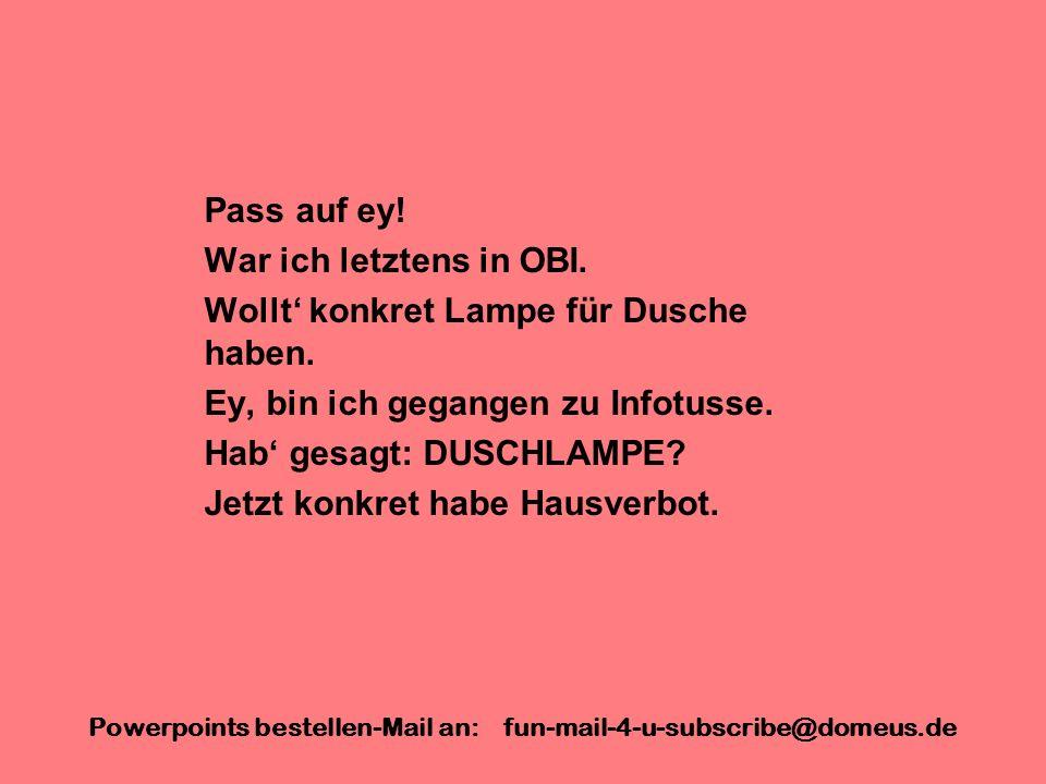 Powerpoints bestellen-Mail an: fun-mail-4-u-subscribe@domeus.de Pass auf ey! War ich letztens in OBI. Wollt konkret Lampe für Dusche haben. Ey, bin ic