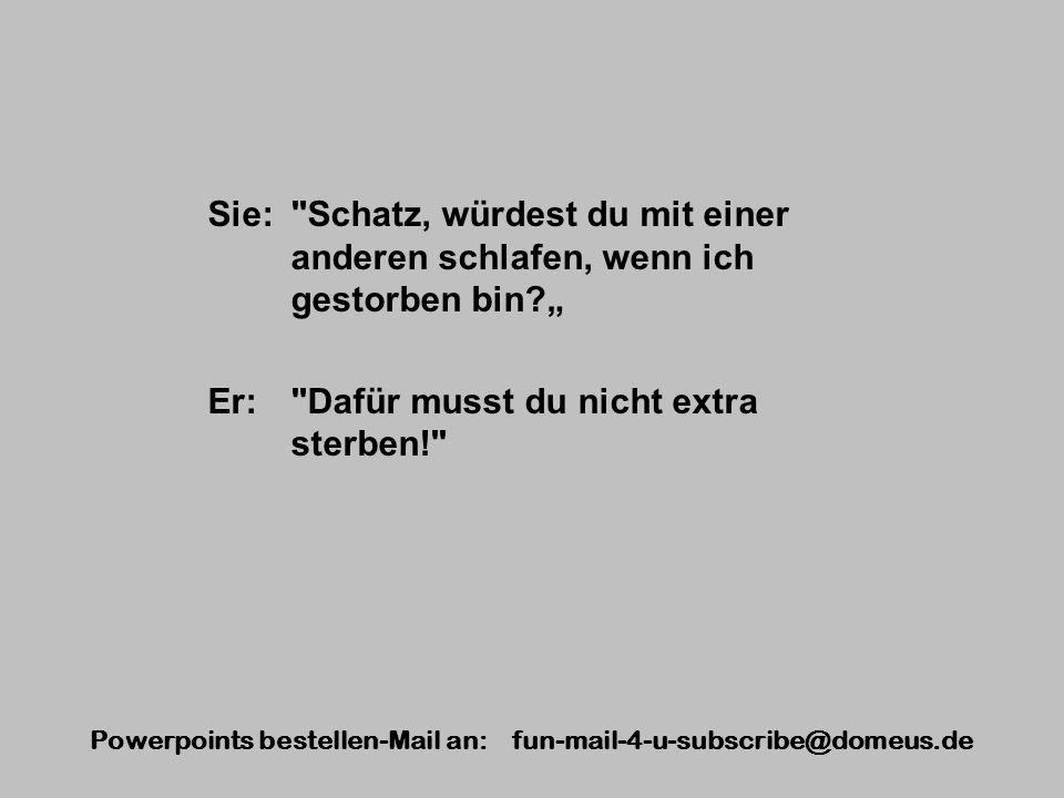 Powerpoints bestellen-Mail an: fun-mail-4-u-subscribe@domeus.de Sie: