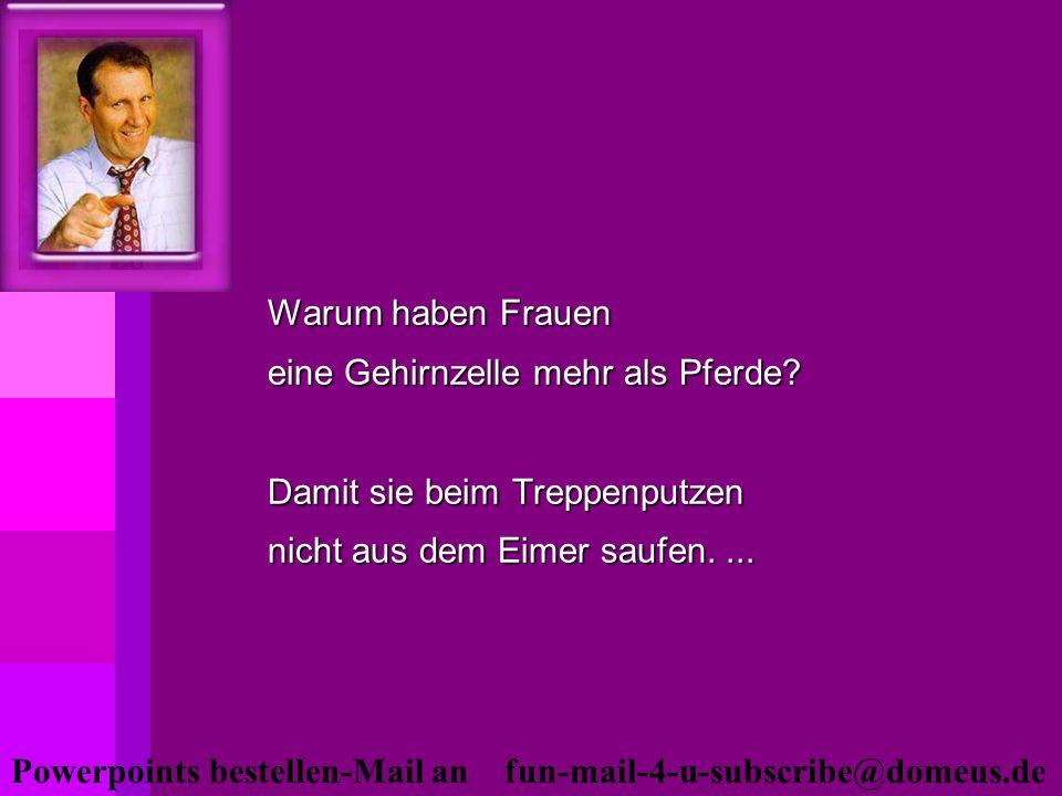 Powerpoints bestellen-Mail an fun-mail-4-u-subscribe@domeus.de Warum haben Frauen eine Gehirnzelle mehr als Pferde? Damit sie beim Treppenputzen nicht