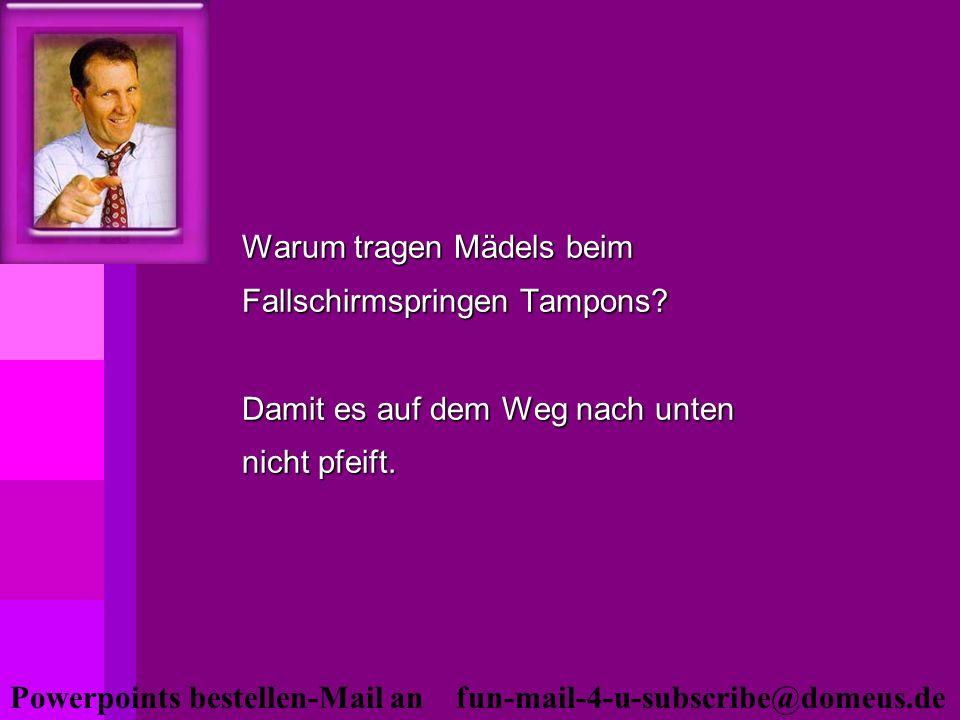 Powerpoints bestellen-Mail an fun-mail-4-u-subscribe@domeus.de Warum tragen Mädels beim Fallschirmspringen Tampons? Damit es auf dem Weg nach unten ni