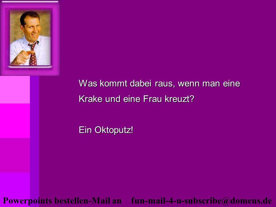 Powerpoints bestellen-Mail an fun-mail-4-u-subscribe@domeus.de Was kommt dabei raus, wenn man eine Krake und eine Frau kreuzt? Ein Oktoputz!