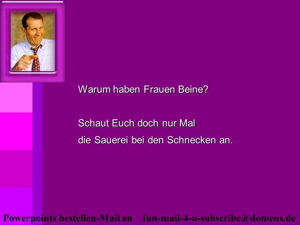 Powerpoints bestellen-Mail an fun-mail-4-u-subscribe@domeus.de Warum haben Frauen Beine? Schaut Euch doch nur Mal die Sauerei bei den Schnecken an.