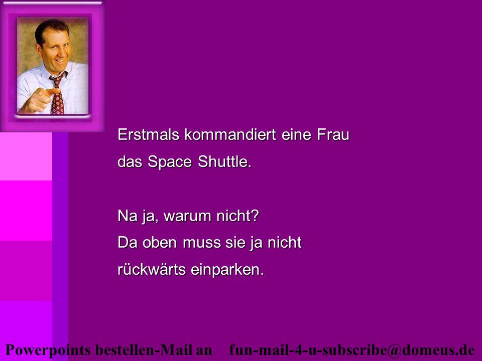 Powerpoints bestellen-Mail an fun-mail-4-u-subscribe@domeus.de Erstmals kommandiert eine Frau das Space Shuttle. Na ja, warum nicht? Da oben muss sie