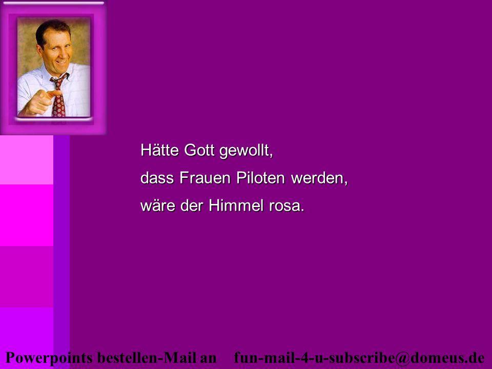 Powerpoints bestellen-Mail an fun-mail-4-u-subscribe@domeus.de Hätte Gott gewollt, dass Frauen Piloten werden, wäre der Himmel rosa.