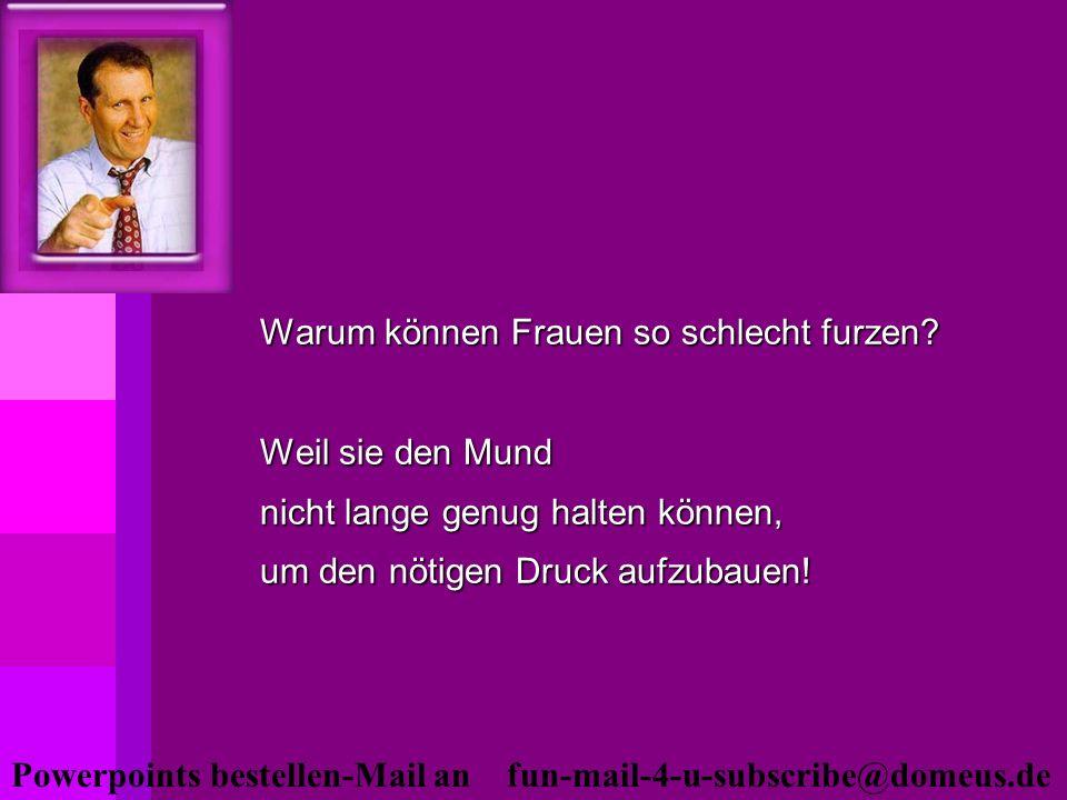 Powerpoints bestellen-Mail an fun-mail-4-u-subscribe@domeus.de Warum können Frauen so schlecht furzen? Weil sie den Mund nicht lange genug halten könn