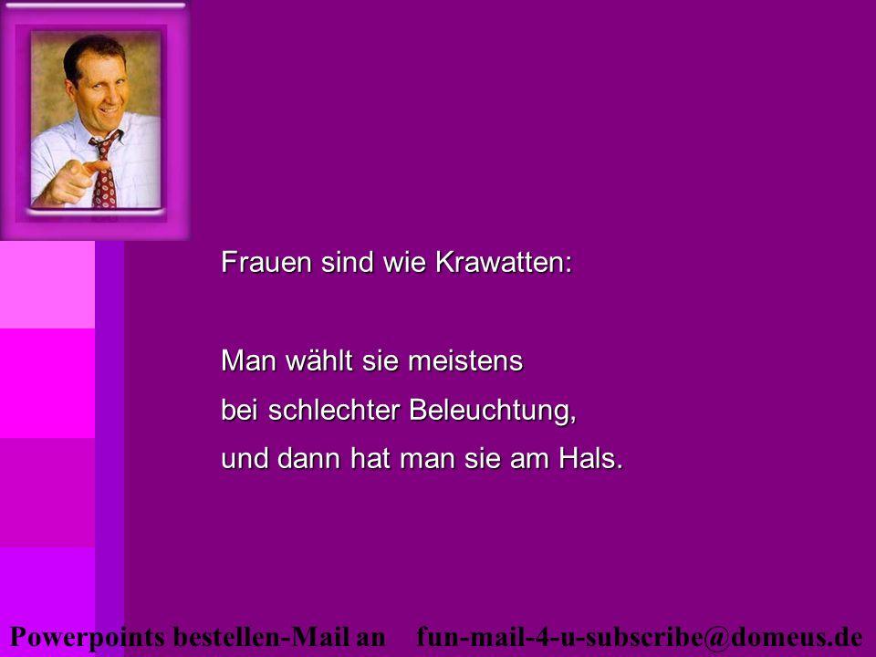 Powerpoints bestellen-Mail an fun-mail-4-u-subscribe@domeus.de Frauen sind wie Krawatten: Man wählt sie meistens bei schlechter Beleuchtung, und dann