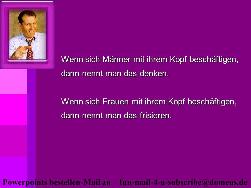 Powerpoints bestellen-Mail an fun-mail-4-u-subscribe@domeus.de Wenn sich Männer mit ihrem Kopf beschäftigen, dann nennt man das denken. Wenn sich Frau