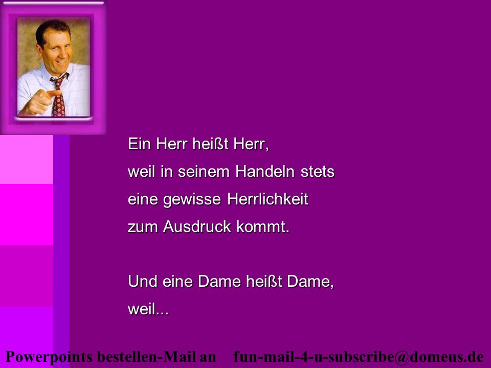 Powerpoints bestellen-Mail an fun-mail-4-u-subscribe@domeus.de Ein Herr heißt Herr, weil in seinem Handeln stets eine gewisse Herrlichkeit zum Ausdruc