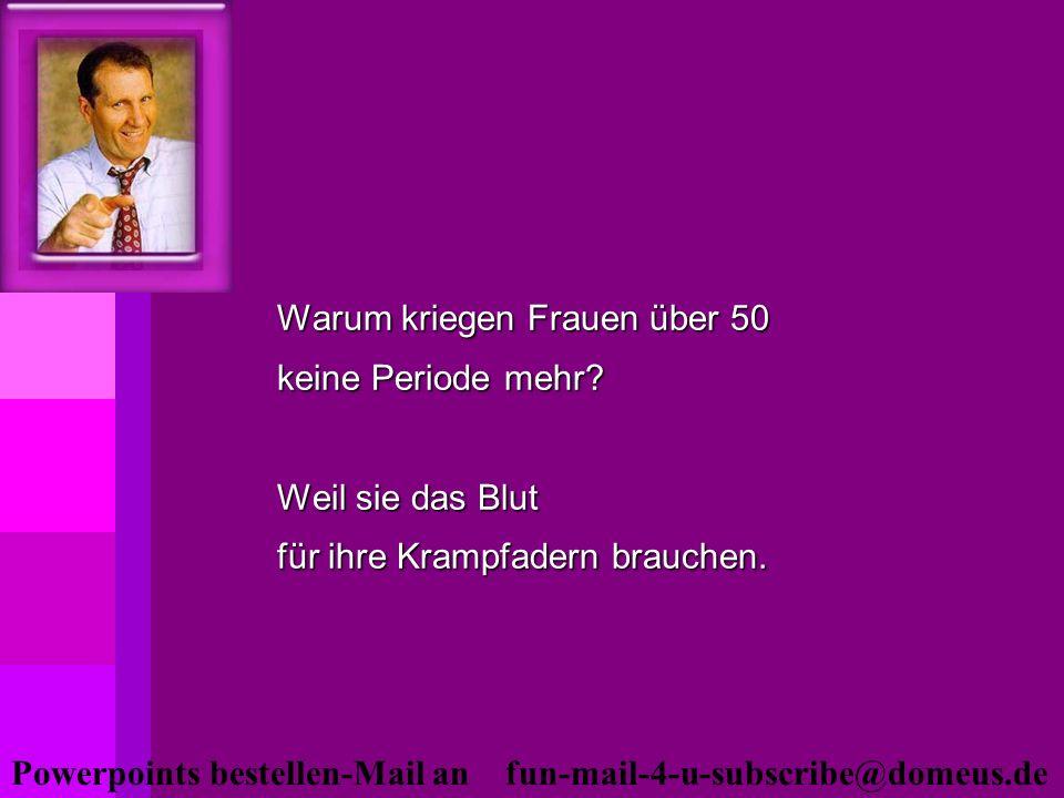 Powerpoints bestellen-Mail an fun-mail-4-u-subscribe@domeus.de Warum kriegen Frauen über 50 keine Periode mehr? Weil sie das Blut für ihre Krampfadern